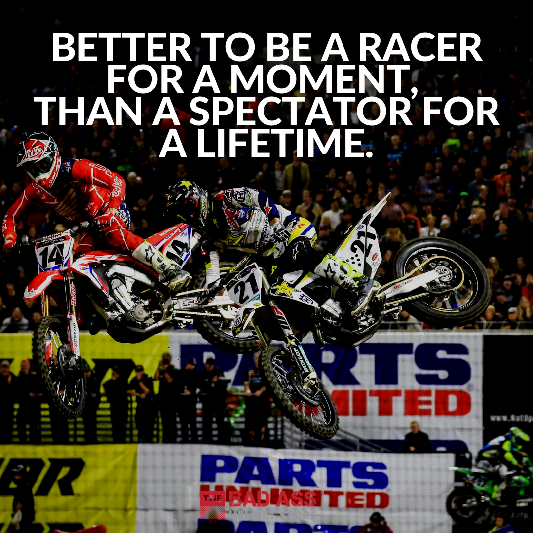 Better to be a racer for a moment, than a spectator for a lifetime.