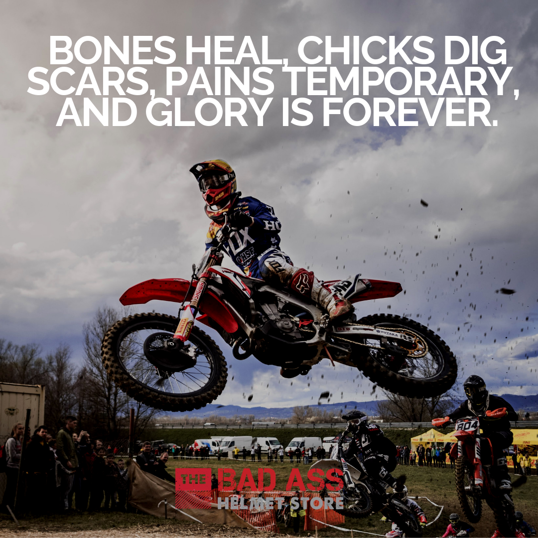Bones heal, chicks dig scars, pains temporary, and glory is forever.