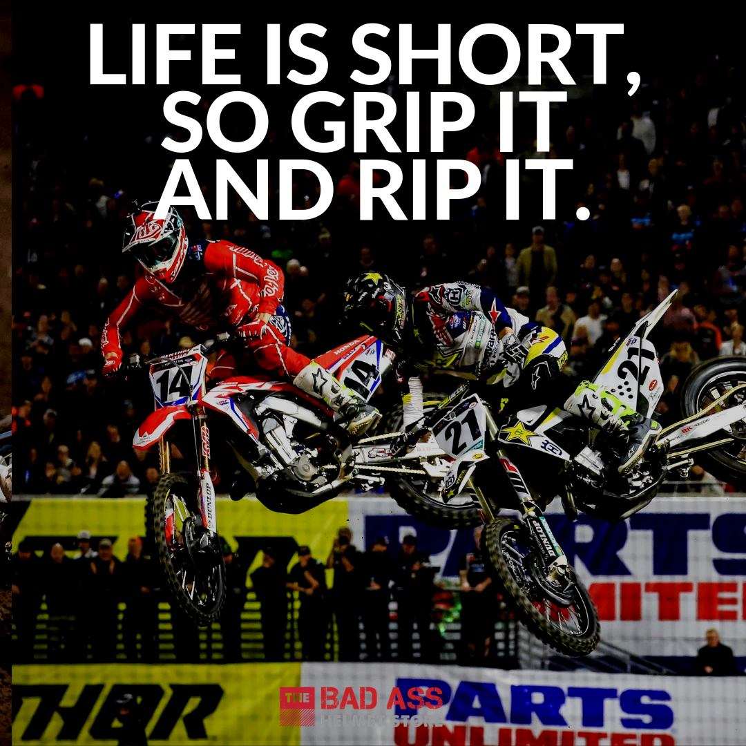 Life is short, so grip it and rip it.