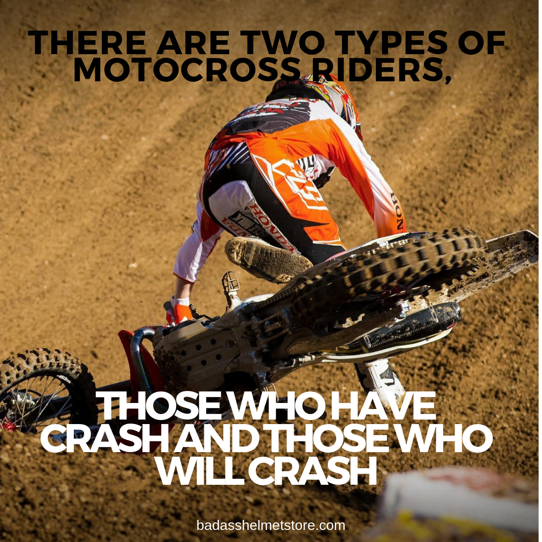 There are two types of motocross riders, those who have crash and those who will crash
