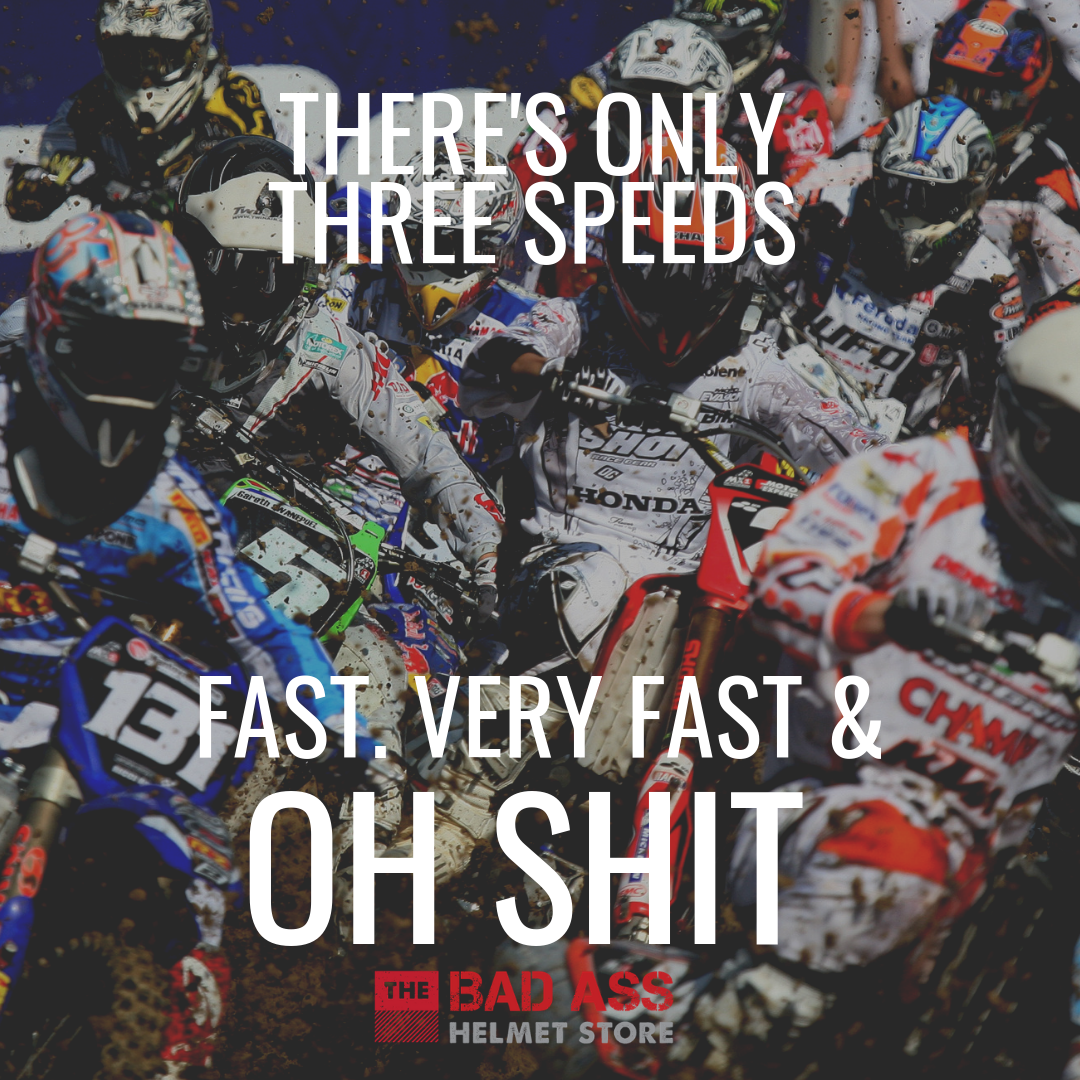 There's only three speeds Fast Very fast & Oh Shit