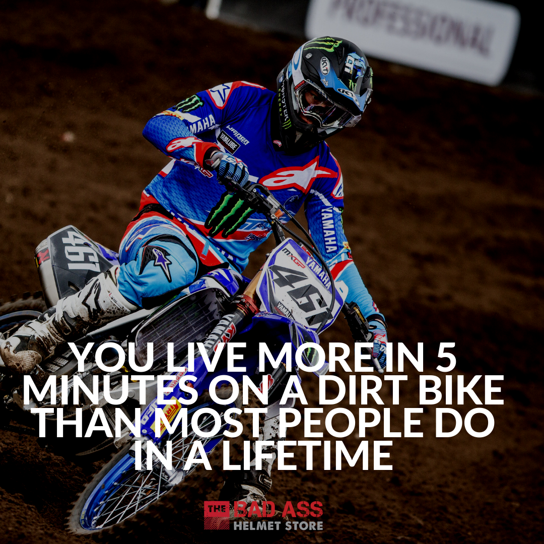 You live more in 5 minutes on a dirt bike than most people do in a lifetime