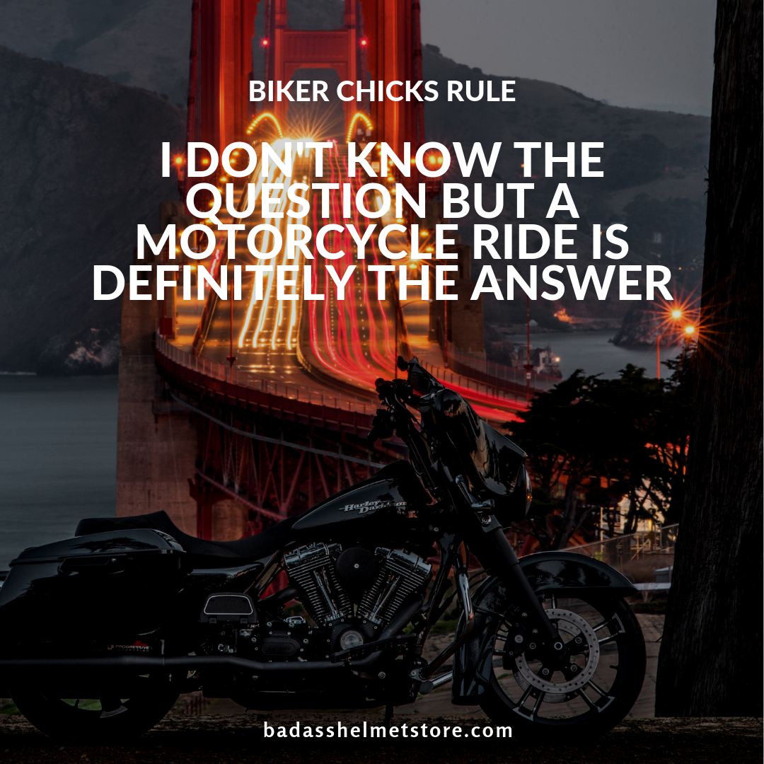 I don't know the question but a motorcycle ride is definitely the answer