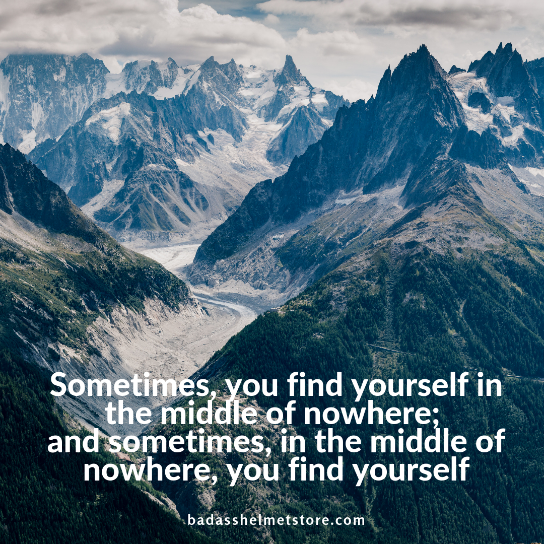 Sometimes, you find yourself in the middle of nowhere; and sometimes, in the middle of nowhere, you find yourself