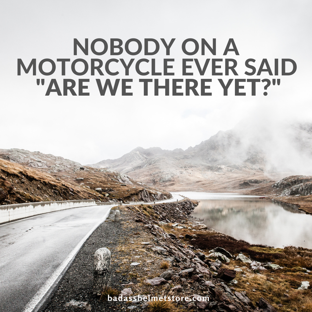 "Nobody on a motorcycle ever said ""are we there yet?"""