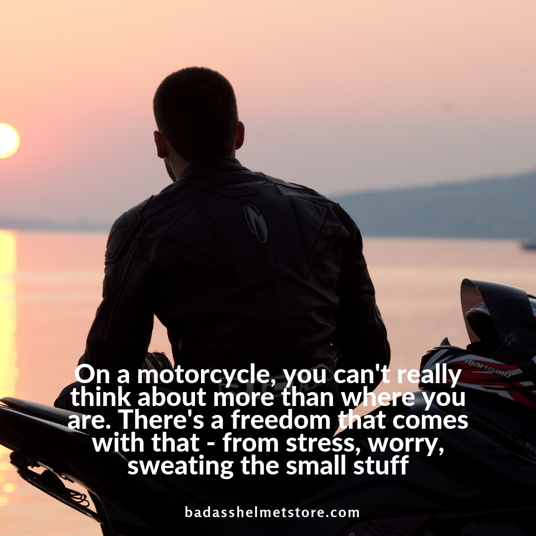 On a motorcycle, you can't really think about more than where you are
