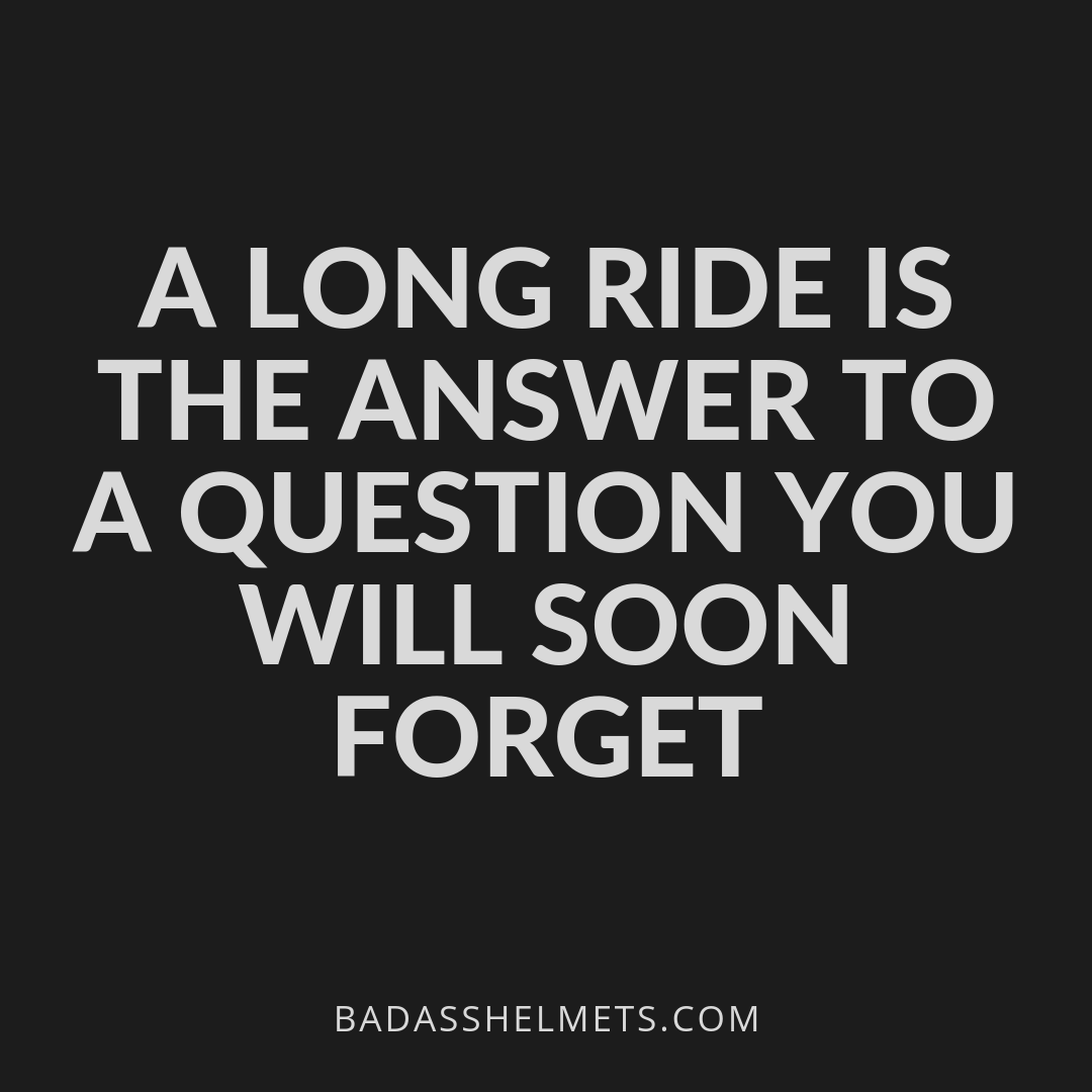 A long ride is the answer to a question you will soon forget