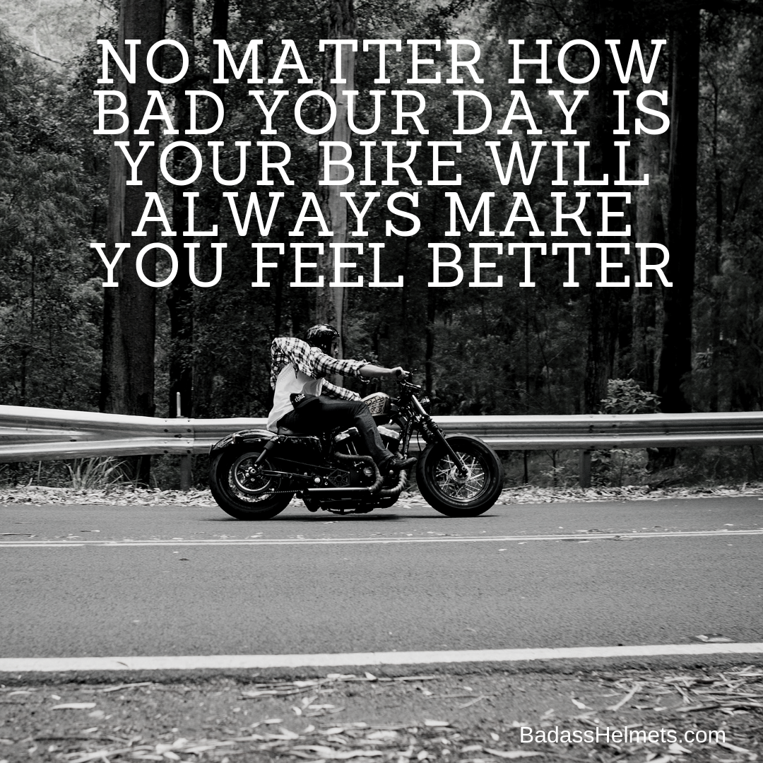 No matter how bad your day is your bike will make you feel better