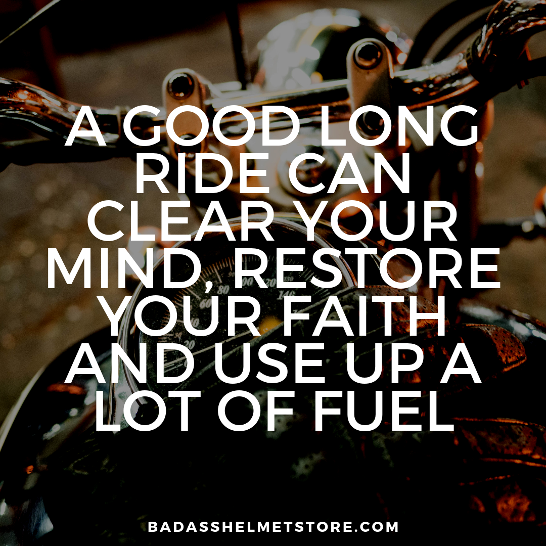 A good long ride can clear your mind, restore your faith and use up a lot of fuel