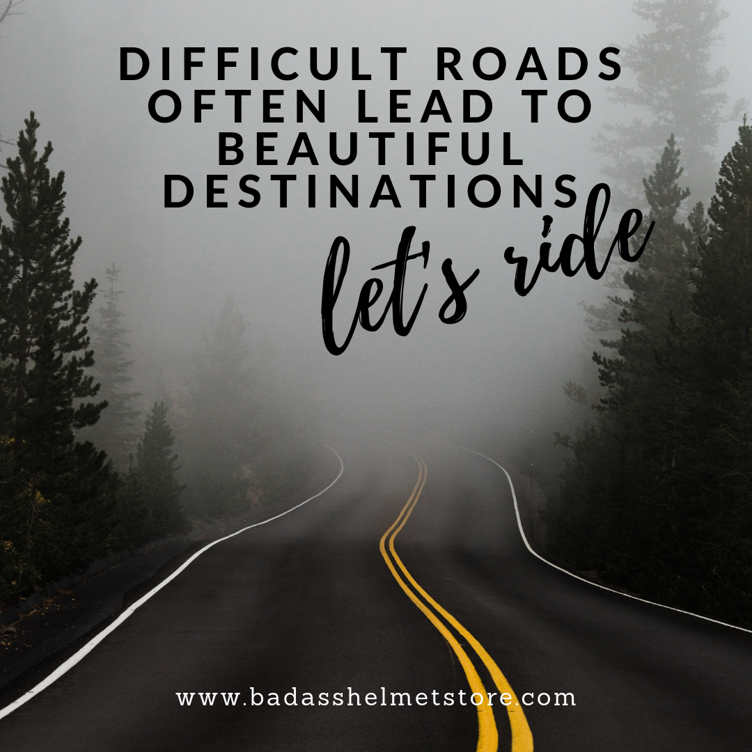 Difficult Roads Often Lead to Beautiful Destinations. Let's Ride.