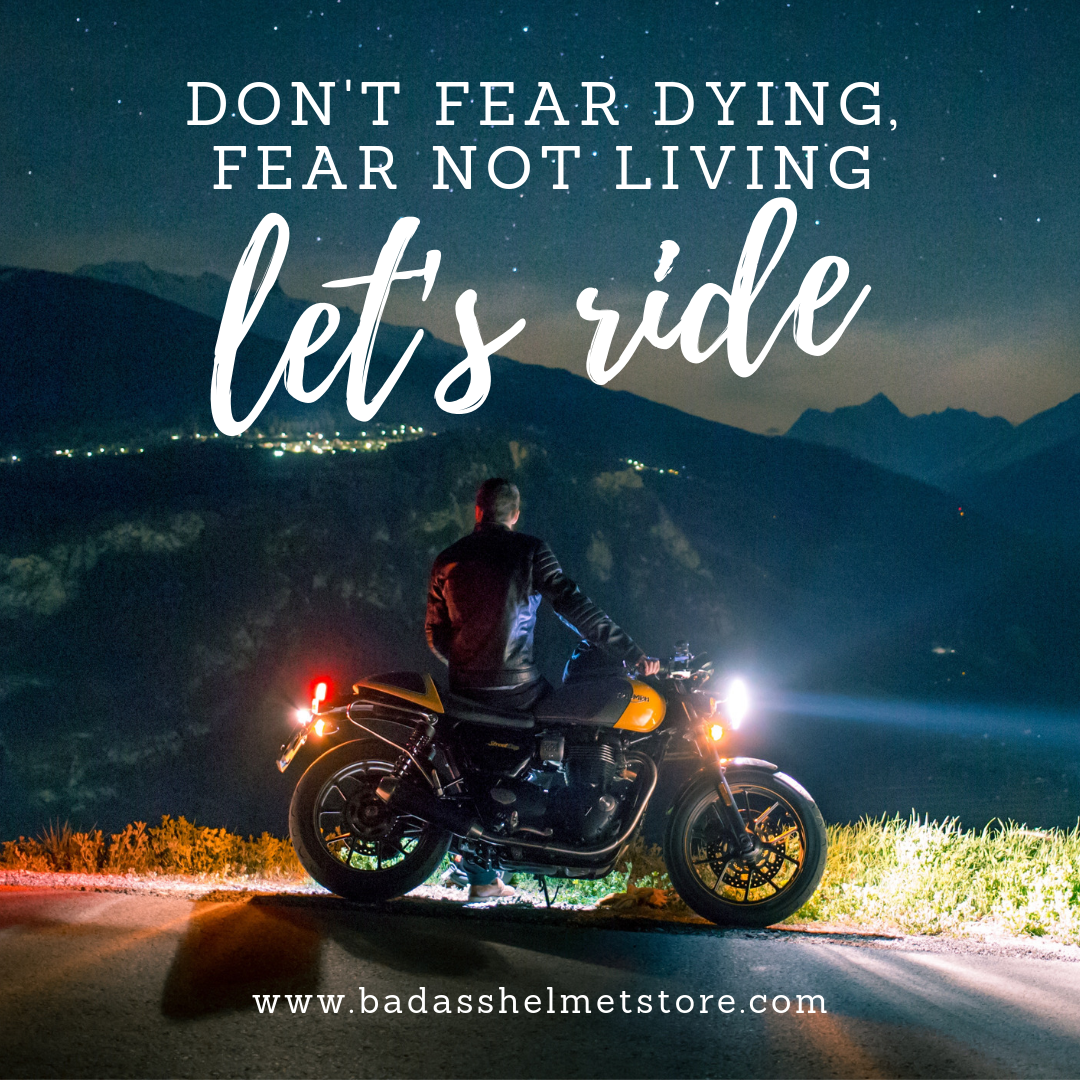 Don't fear dying. Fear not living. Let's ride.