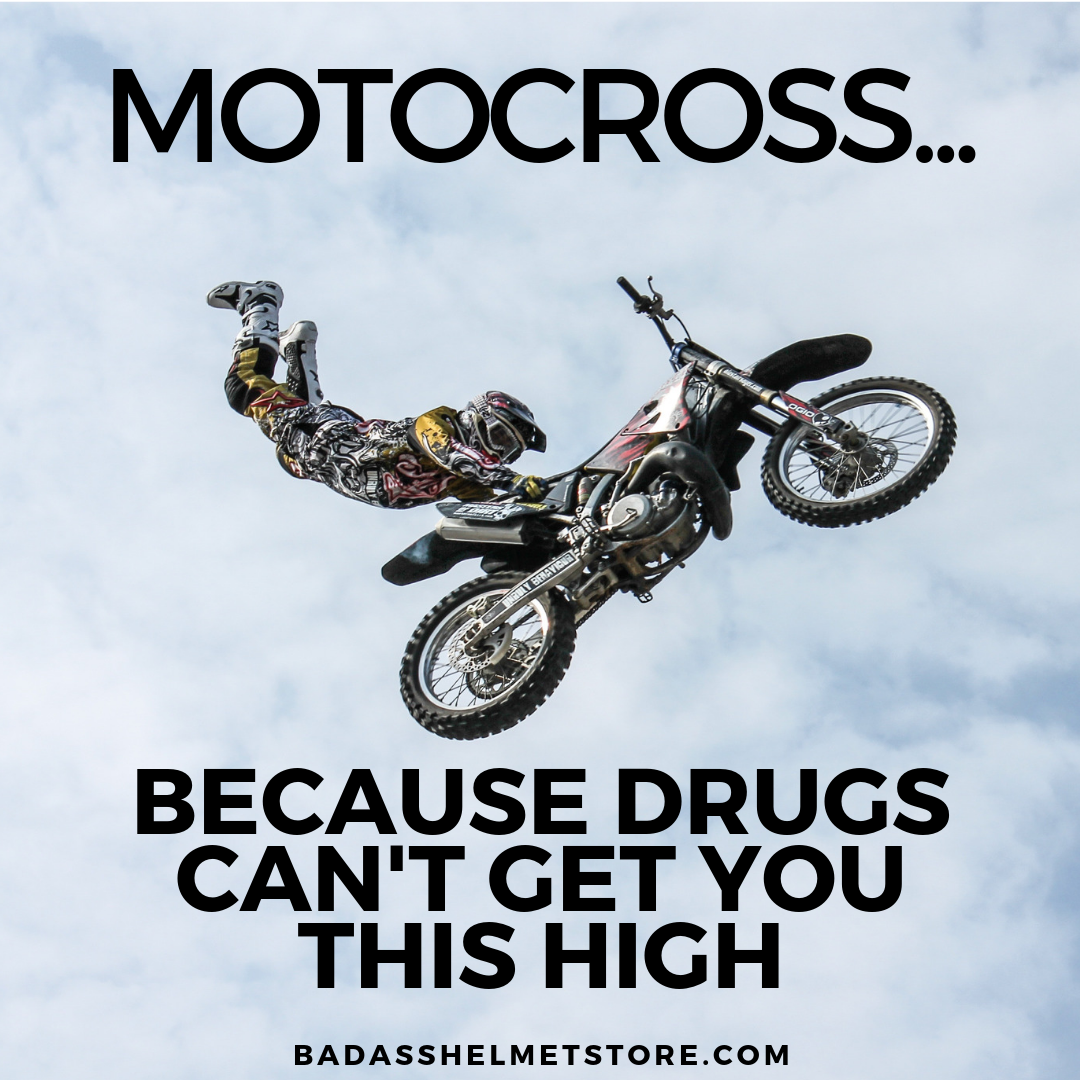 Motocross. Because Drugs Can't Get You This High