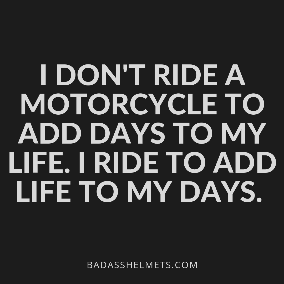 I don't ride a motorcycle to add days to my life. I ride to add life to my days.