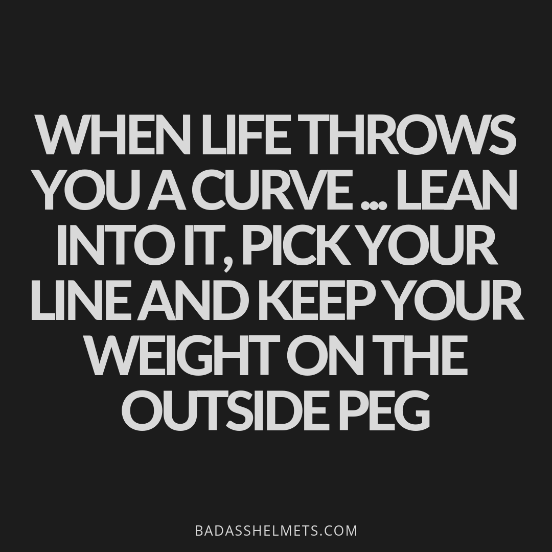 When life throws you a curve...lean into it, pick your line and keep your weight on the outside peg.
