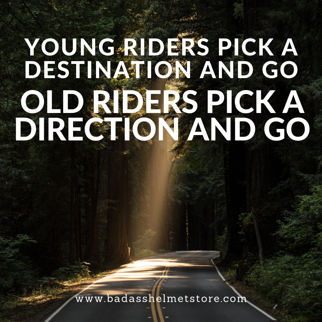 Young riders pick a destination and go. Old riders pick a direction and go.