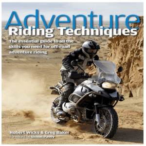 Adventure Riding Techniques The Essential Guide to All the Skills You Need for Off Road Adventure Riding Robert Wicks Greg Baker